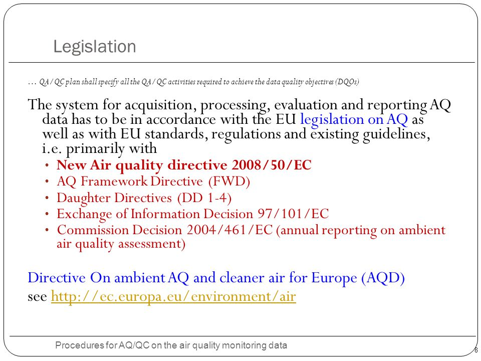 8 Legislation Procedures for AQ/QC on the air quality monitoring data … QA/QC plan shall specify all the QA/QC activities required to achieve the data quality objectives (DQOs) The system for acquisition, processing, evaluation and reporting AQ data has to be in accordance with the EU legislation on AQ as well as with EU standards, regulations and existing guidelines, i.e.
