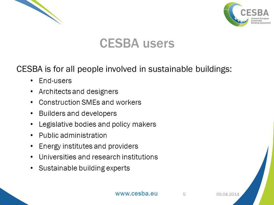 www.cesba.eu CESBA Key Performance Indicators Create a common EU base for sustainable building assessment Can be adopted in existing and new assessment systems Facilitate comparability of performance results Completed by Reference Performance Indicators, for further harmonization Holistic CESBA approach works on: Building scale Neighbourhood scale European macro regions scale 09.04.2014 Harmonizing assessment: KPI 16