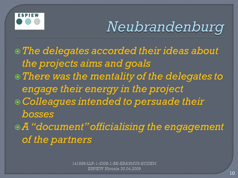  The delegates accorded their ideas about the projects aims and goals  There was the mentality of the delegates to engage their energy in the project  Colleagues intended to persuade their bosses  A document officialising the engagement of the partners 10 141958-LLP-1-2008-1-BE-ERASMUS-ECDEM ESPIEW Nicosia 30.04.2009
