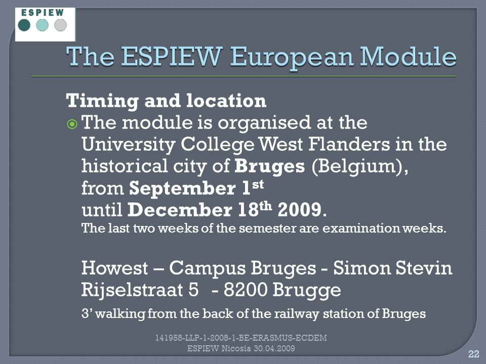 22 141958-LLP-1-2008-1-BE-ERASMUS-ECDEM ESPIEW Nicosia 30.04.2009 Timing and location  The module is organised at the University College West Flanders in the historical city of Bruges (Belgium), from September 1 st until December 18 th 2009.