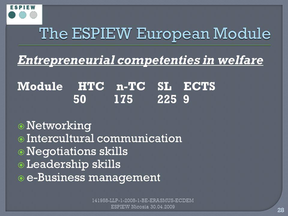 28 141958-LLP-1-2008-1-BE-ERASMUS-ECDEM ESPIEW Nicosia 30.04.2009 Entrepreneurial competenties in welfare Module HTC n-TC SL ECTS 50 175 225 9  Networking  Intercultural communication  Negotiations skills  Leadership skills  e-Business management