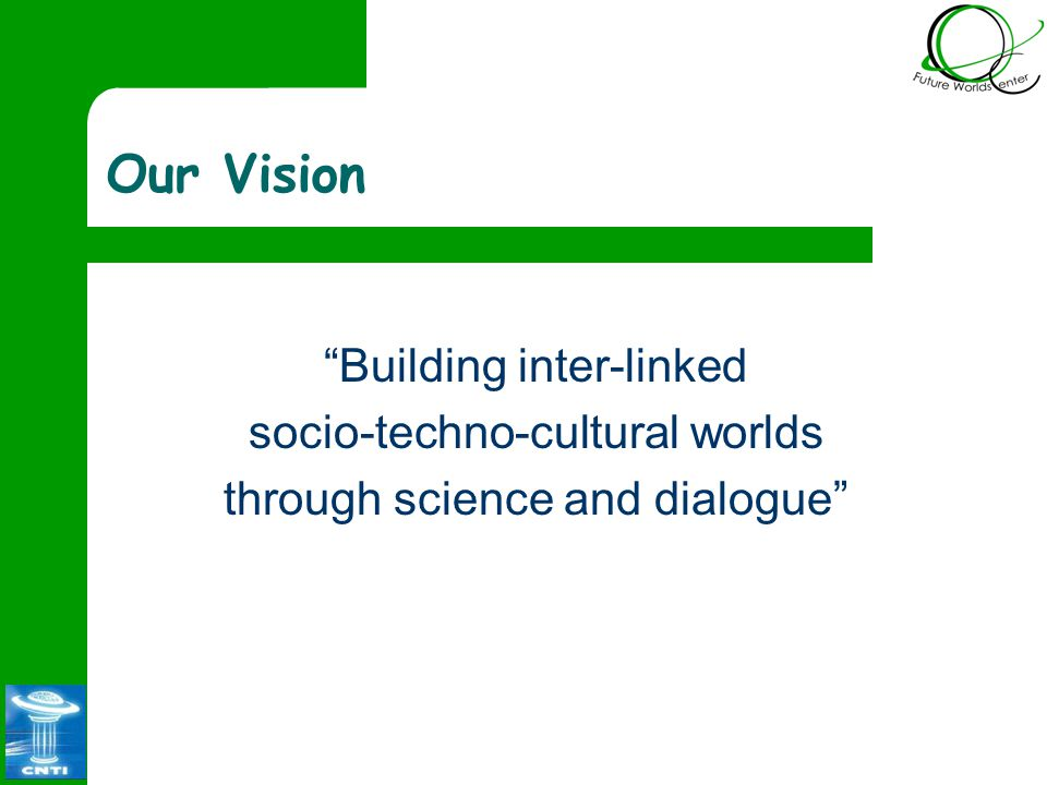 Our Vision Building inter-linked socio-techno-cultural worlds through science and dialogue