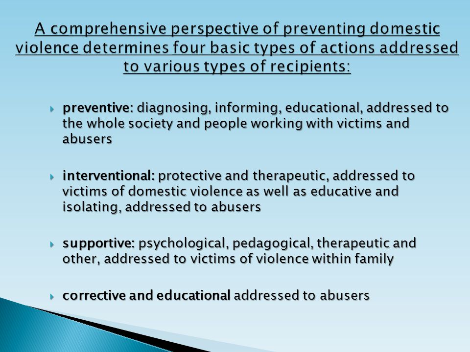  preventive: diagnosing, informing, educational, addressed to the whole society and people working with victims and abusers  interventional: protective and therapeutic, addressed to victims of domestic violence as well as educative and isolating, addressed to abusers  supportive: psychological, pedagogical, therapeutic and other, addressed to victims of violence within family  corrective and educational addressed to abusers