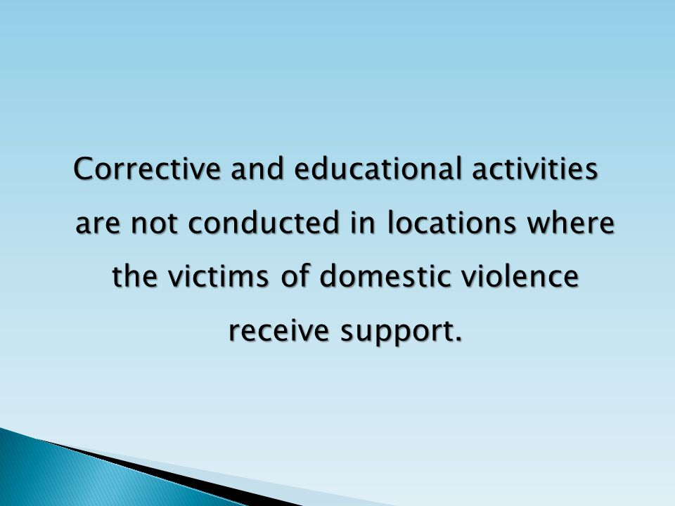 Corrective and educational activities are not conducted in locations where the victims of domestic violence receive support.