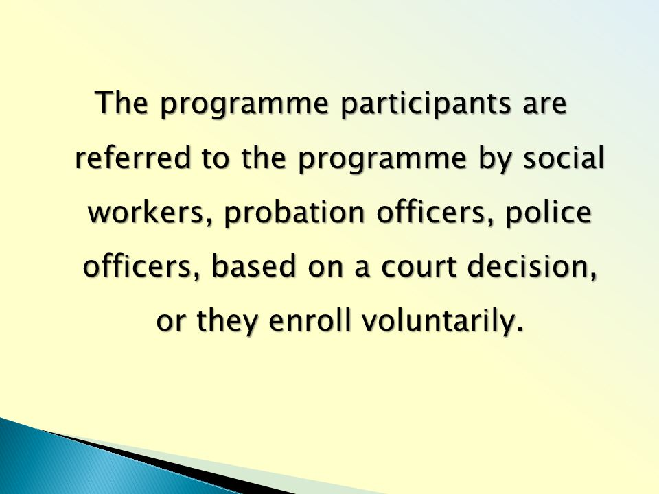 The programme participants are referred to the programme by social workers, probation officers, police officers, based on a court decision, or they enroll voluntarily.