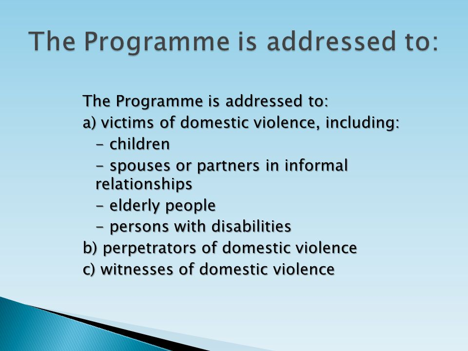 The Programme is addressed to: a) victims of domestic violence, including: - children - spouses or partners in informal relationships - elderly people - persons with disabilities b) perpetrators of domestic violence c) witnesses of domestic violence