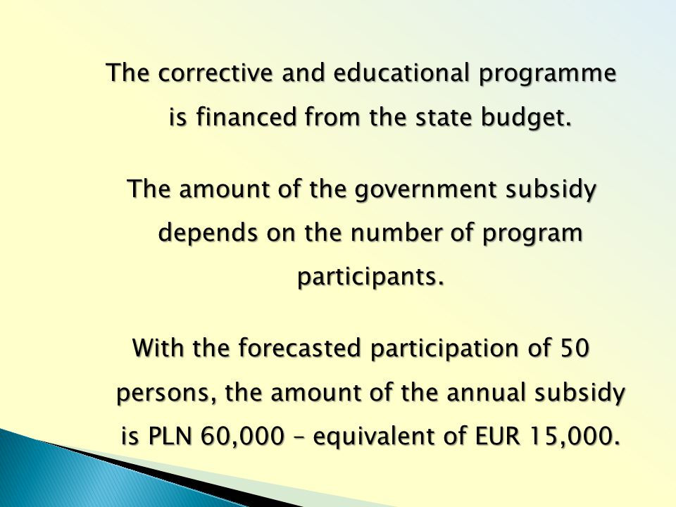 The corrective and educational programme is financed from the state budget. The amount of the government subsidy depends on the number of program part