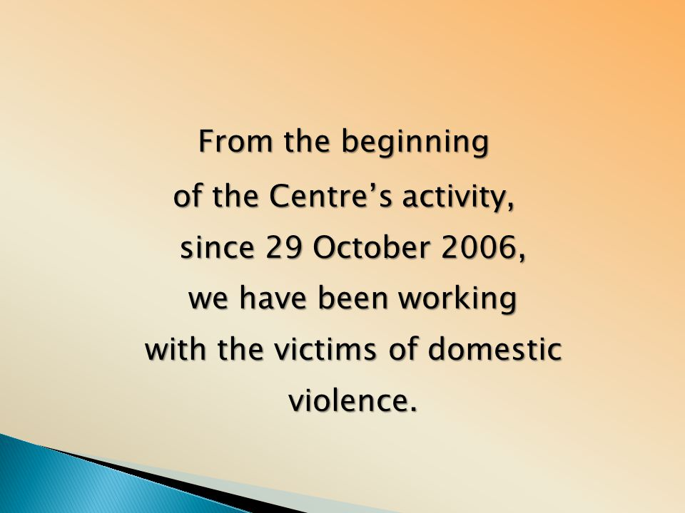 From the beginning of the Centre's activity, since 29 October 2006, we have been working with the victims of domestic violence.