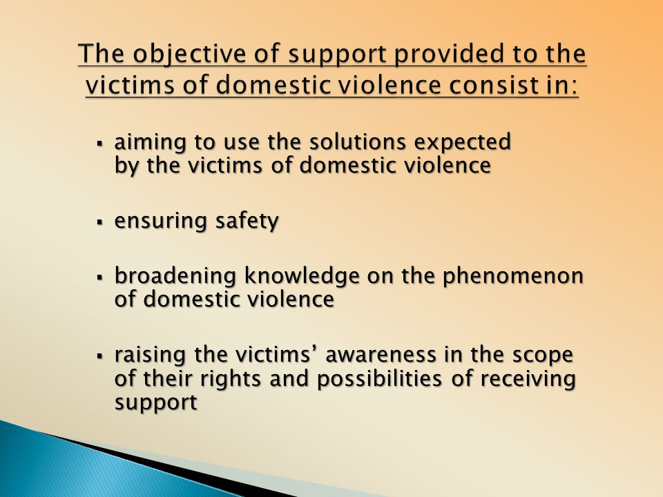  aiming to use the solutions expected by the victims of domestic violence  ensuring safety  broadening knowledge on the phenomenon of domestic violence  raising the victims' awareness in the scope of their rights and possibilities of receiving support