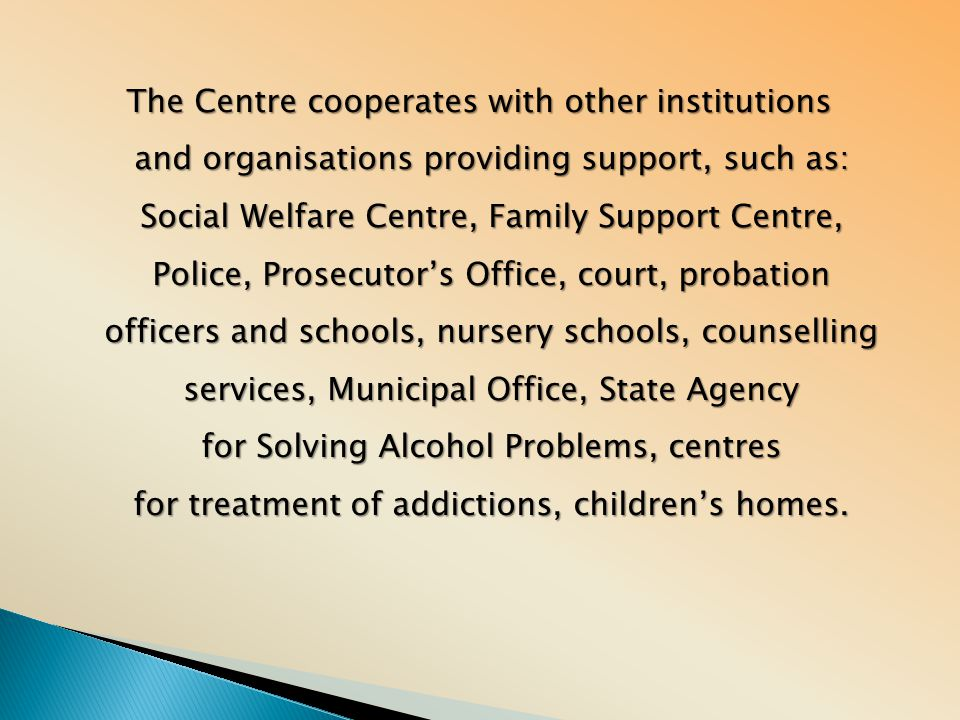 The Centre cooperates with other institutions and organisations providing support, such as: Social Welfare Centre, Family Support Centre, Police, Pros