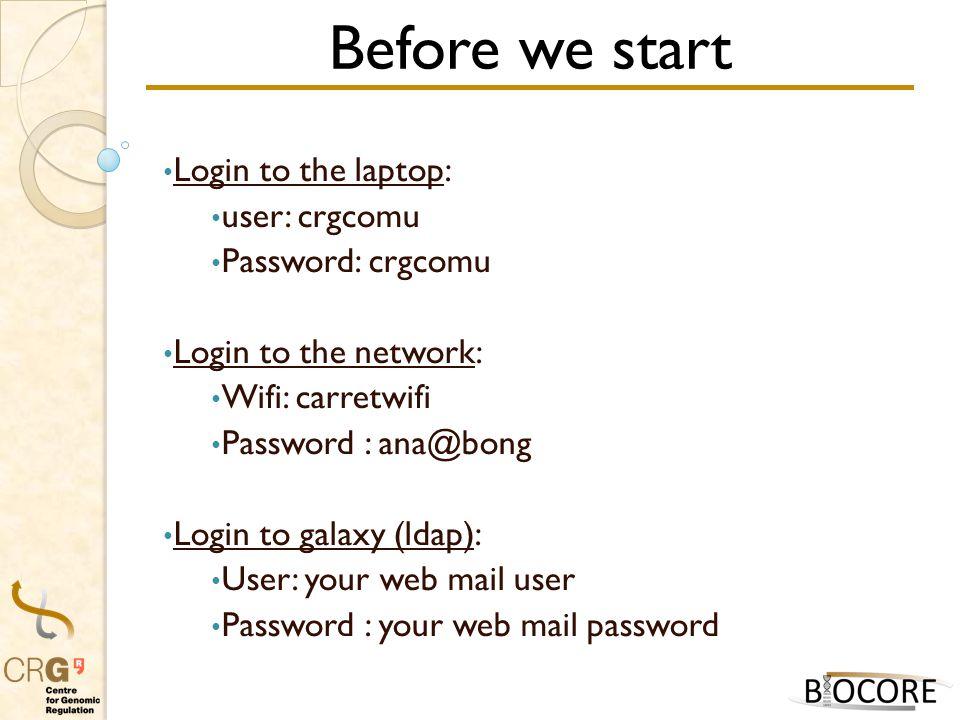 Before we start Login to the laptop: user: crgcomu Password: crgcomu Login to the network: Wifi: carretwifi Password : ana@bong Login to galaxy (ldap): User: your web mail user Password : your web mail password