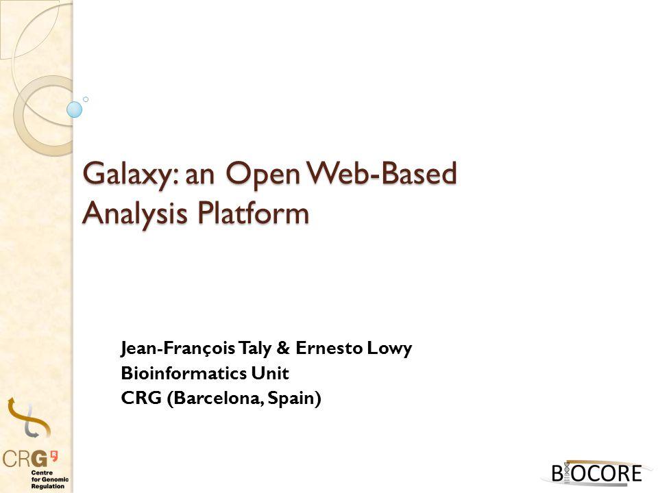 Galaxy: an Open Web-Based Analysis Platform Jean-François Taly & Ernesto Lowy Bioinformatics Unit CRG (Barcelona, Spain)