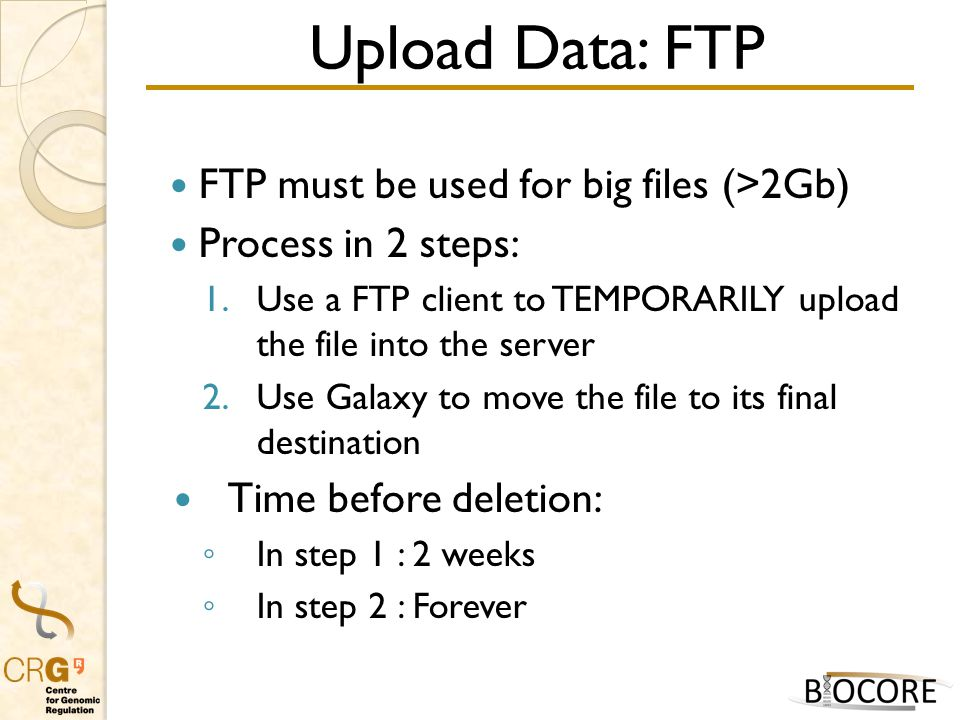 Upload Data: FTP FTP must be used for big files (>2Gb) Process in 2 steps: 1.Use a FTP client to TEMPORARILY upload the file into the server 2.Use Galaxy to move the file to its final destination Time before deletion: ◦ In step 1 : 2 weeks ◦ In step 2 : Forever
