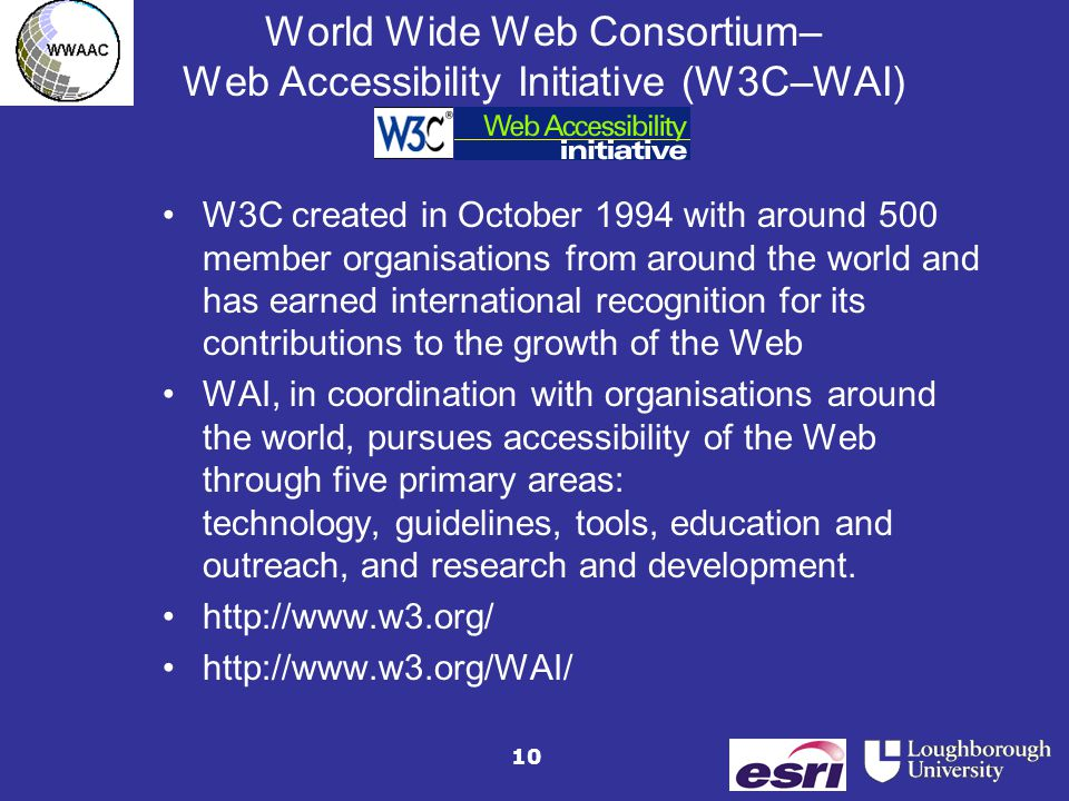 10 World Wide Web Consortium– Web Accessibility Initiative (W3C–WAI) W3C created in October 1994 with around 500 member organisations from around the world and has earned international recognition for its contributions to the growth of the Web WAI, in coordination with organisations around the world, pursues accessibility of the Web through five primary areas: technology, guidelines, tools, education and outreach, and research and development.
