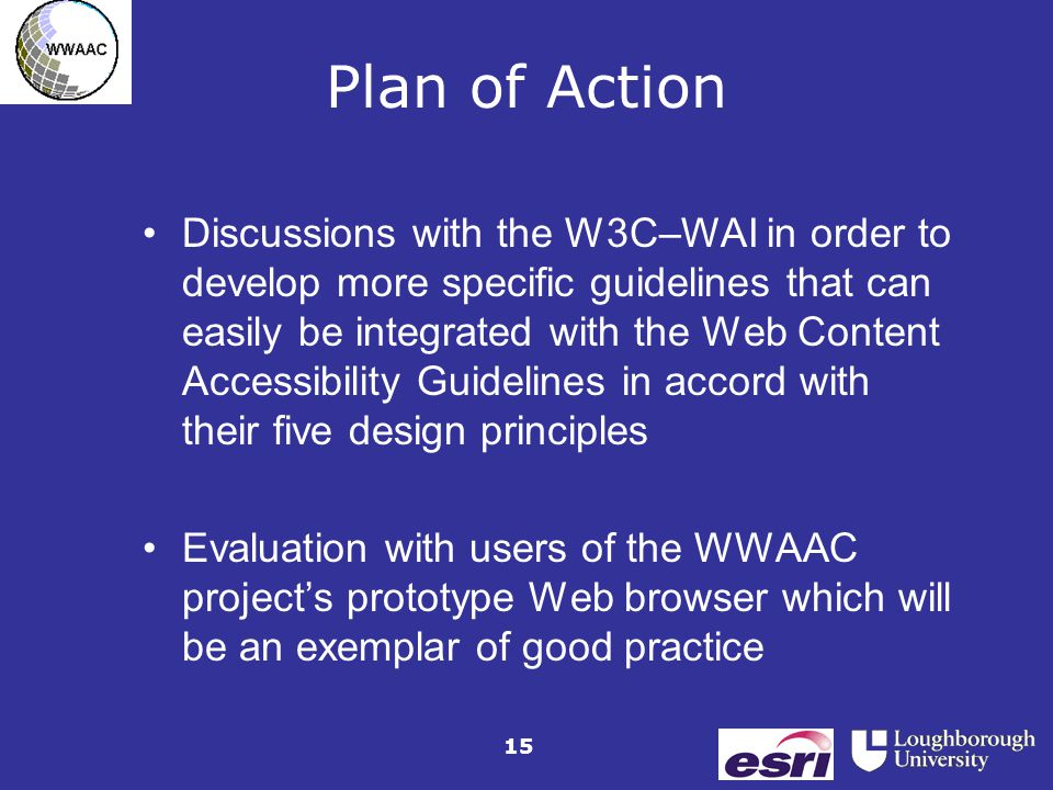 15 Plan of Action Discussions with the W3C–WAI in order to develop more specific guidelines that can easily be integrated with the Web Content Accessibility Guidelines in accord with their five design principles Evaluation with users of the WWAAC project's prototype Web browser which will be an exemplar of good practice