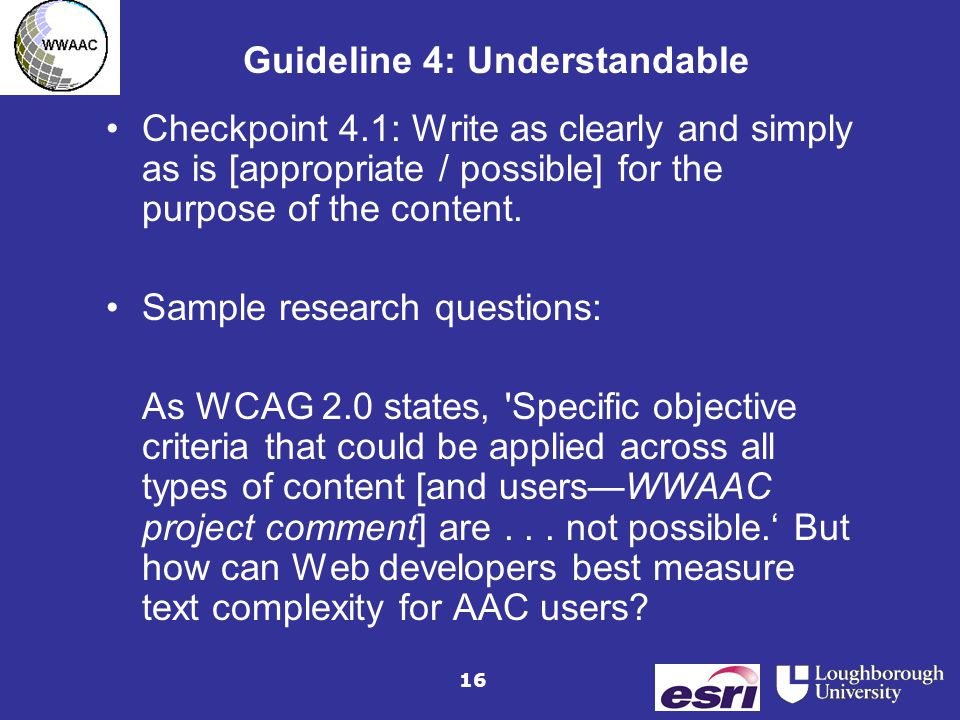 16 Guideline 4: Understandable Checkpoint 4.1: Write as clearly and simply as is [appropriate / possible] for the purpose of the content.
