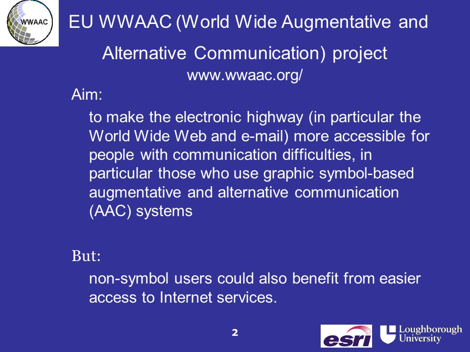 2 EU WWAAC (World Wide Augmentative and Alternative Communication) project www.wwaac.org/ Aim: to make the electronic highway (in particular the World Wide Web and e-mail) more accessible for people with communication difficulties, in particular those who use graphic symbol-based augmentative and alternative communication (AAC) systems But: non-symbol users could also benefit from easier access to Internet services.
