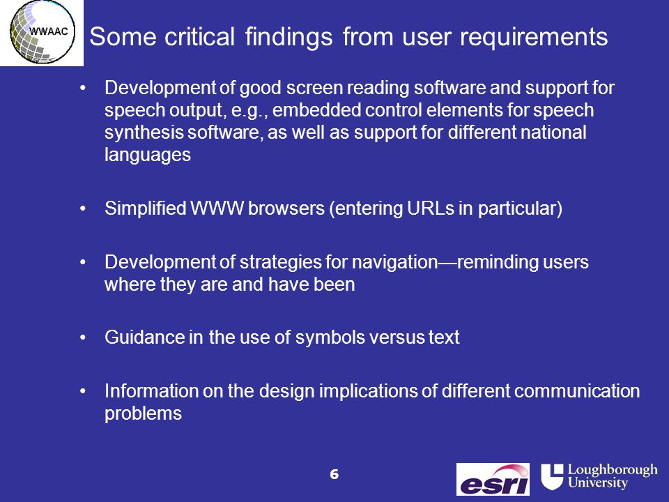 6 Some critical findings from user requirements Development of good screen reading software and support for speech output, e.g., embedded control elements for speech synthesis software, as well as support for different national languages Simplified WWW browsers (entering URLs in particular) Development of strategies for navigation—reminding users where they are and have been Guidance in the use of symbols versus text Information on the design implications of different communication problems