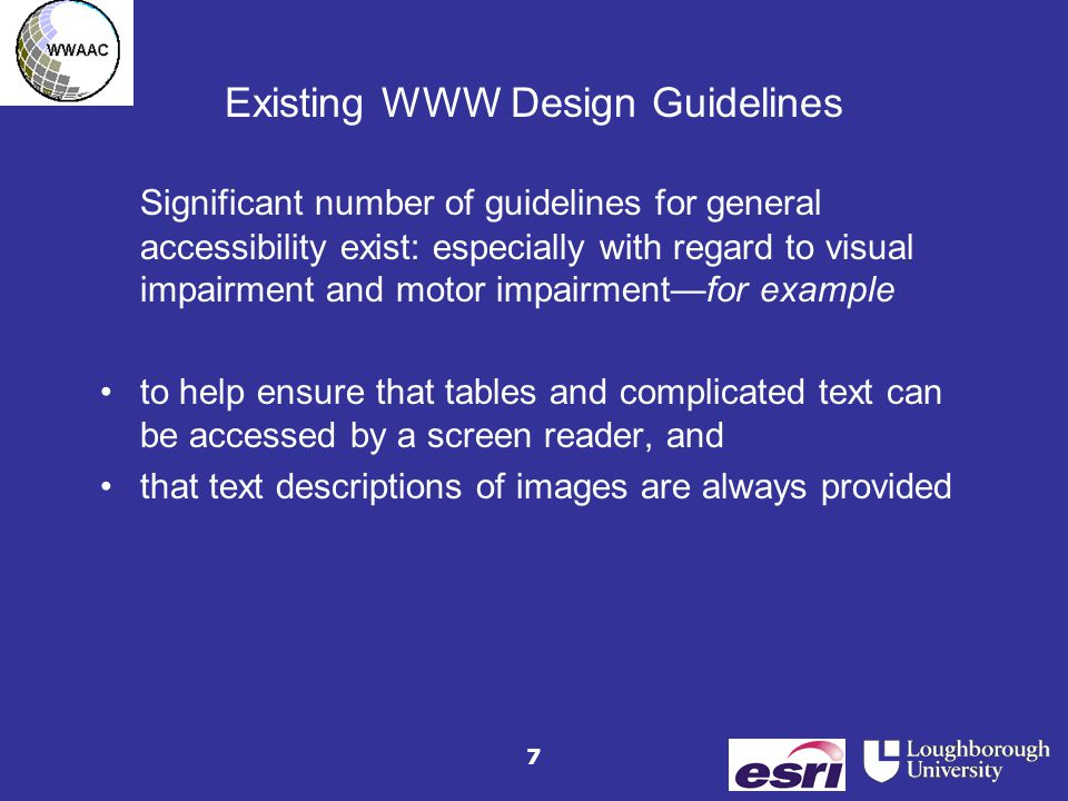 7 Existing WWW Design Guidelines Significant number of guidelines for general accessibility exist: especially with regard to visual impairment and mot
