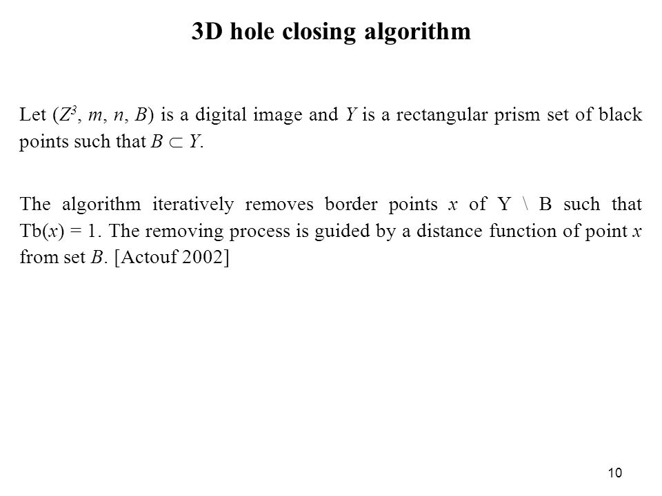 10 3D hole closing algorithm Let (Z 3, m, n, B) is a digital image and Y is a rectangular prism set of black points such that B  Y.