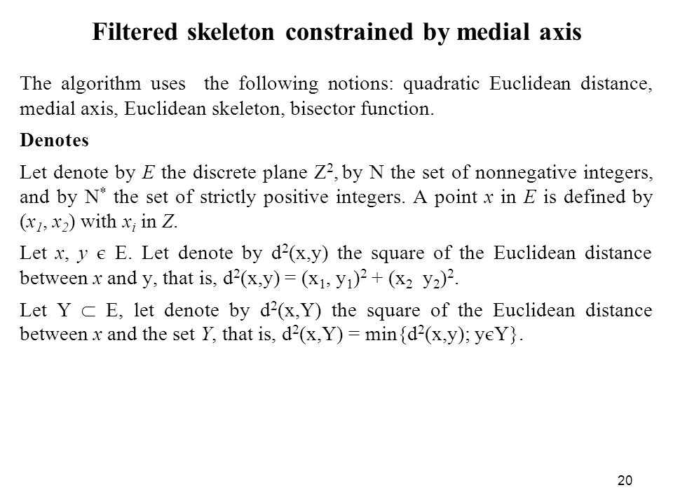 20 Filtered skeleton constrained by medial axis The algorithm uses the following notions: quadratic Euclidean distance, medial axis, Euclidean skeleton, bisector function.