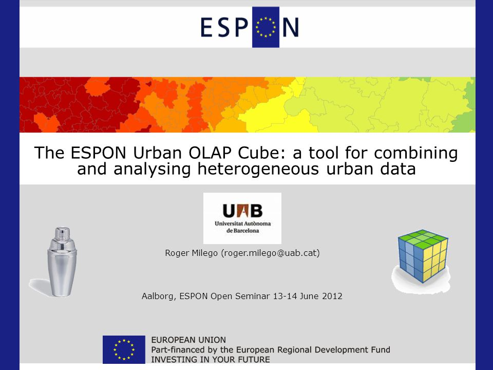 The ESPON Urban OLAP Cube: a tool for combining and analysing heterogeneous urban data Roger Milego (roger.milego@uab.cat) Aalborg, ESPON Open Seminar 13-14 June 2012