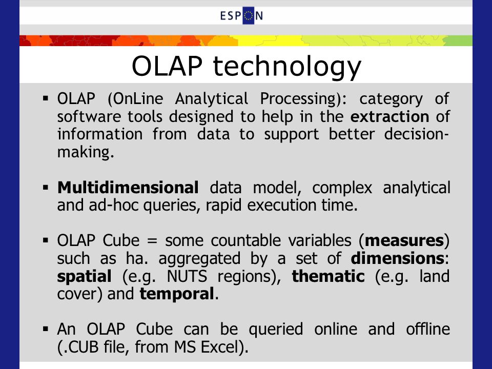 OLAP technology  OLAP (OnLine Analytical Processing): category of software tools designed to help in the extraction of information from data to support better decision- making.