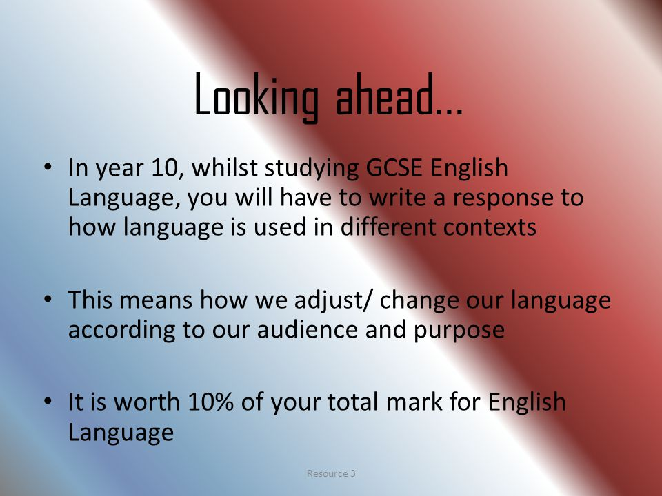 Looking ahead... In year 10, whilst studying GCSE English Language, you will have to write a response to how language is used in different contexts Th