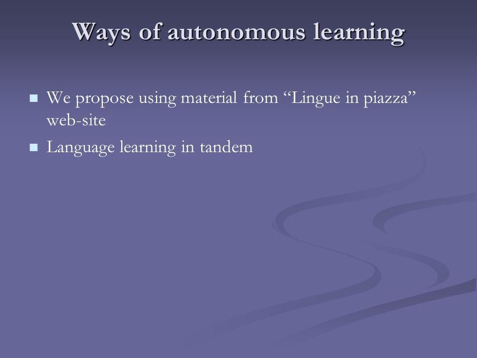 Ways of autonomous learning We propose using material from Lingue in piazza web-site Language learning in tandem