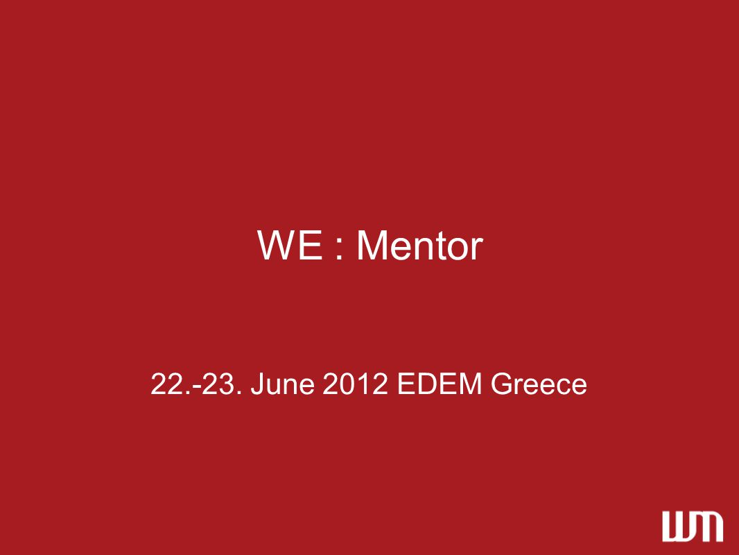 WE : Mentor 22.-23. June 2012 EDEM Greece