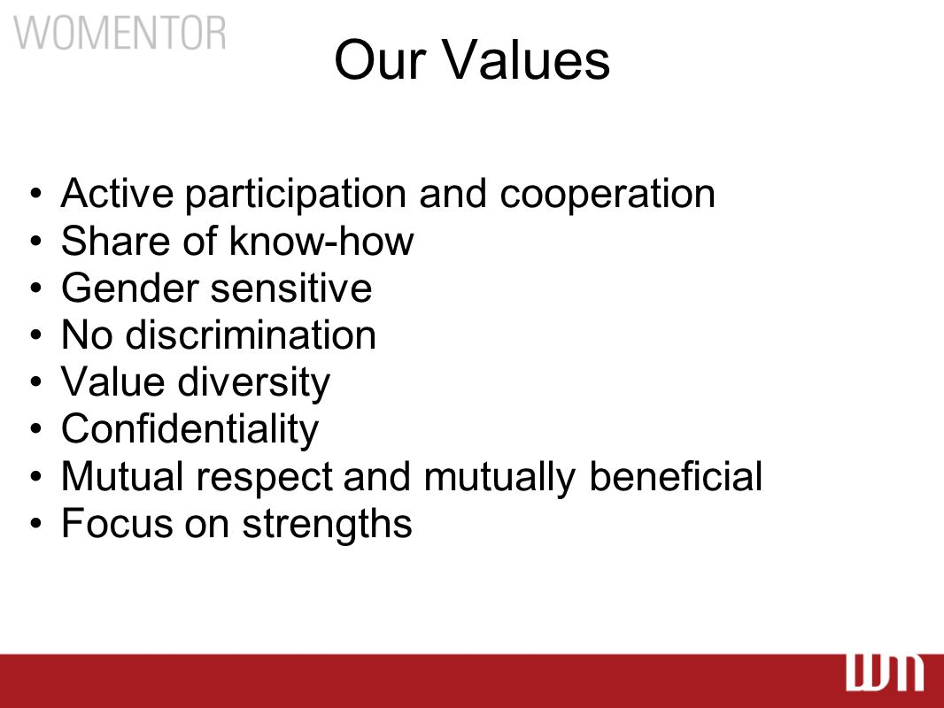 Our Values Active participation and cooperation Share of know-how Gender sensitive No discrimination Value diversity Confidentiality Mutual respect and mutually beneficial Focus on strengths