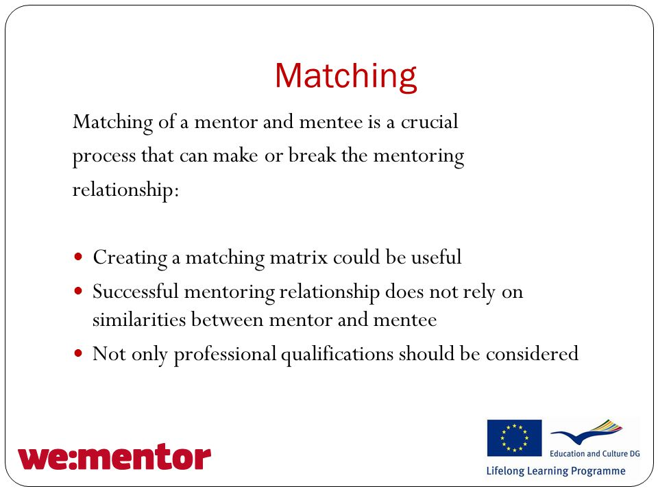 Matching Matching of a mentor and mentee is a crucial process that can make or break the mentoring relationship: Creating a matching matrix could be useful Successful mentoring relationship does not rely on similarities between mentor and mentee Not only professional qualifications should be considered