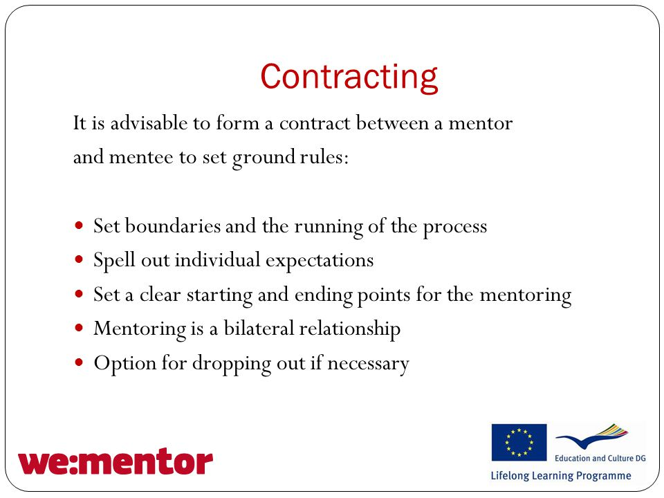 Contracting It is advisable to form a contract between a mentor and mentee to set ground rules: Set boundaries and the running of the process Spell out individual expectations Set a clear starting and ending points for the mentoring Mentoring is a bilateral relationship Option for dropping out if necessary