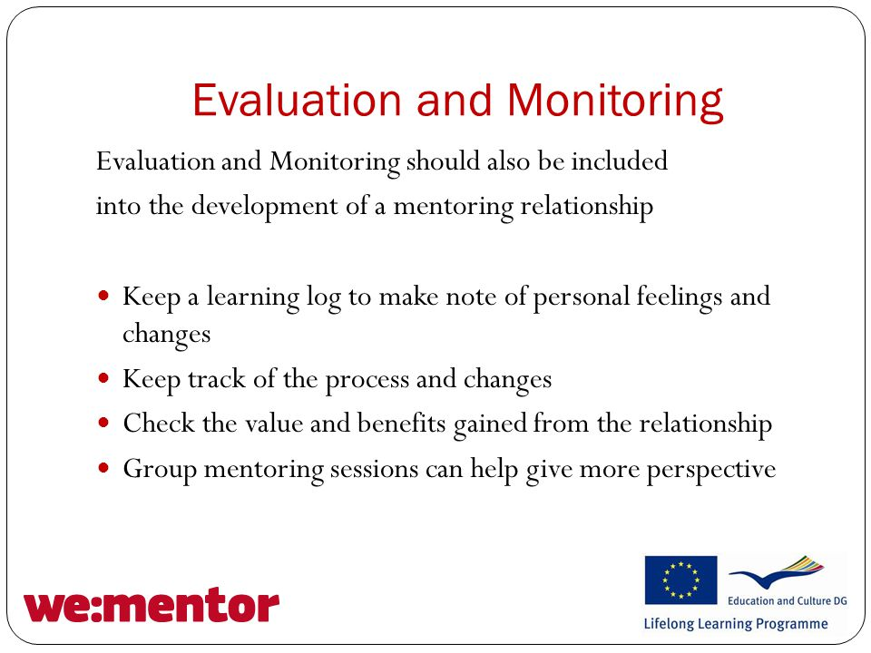 Evaluation and Monitoring Evaluation and Monitoring should also be included into the development of a mentoring relationship Keep a learning log to make note of personal feelings and changes Keep track of the process and changes Check the value and benefits gained from the relationship Group mentoring sessions can help give more perspective