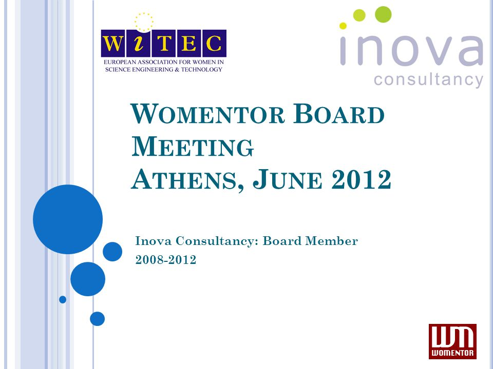 I NOVA ' S WOMENTOR- RELATED A CTIVITIES 2008-2012 Inova has been a Board Member for Womentor from 2008 to 2012 Involved in several mentoring programmes and initiatives (national in UK & European) Continuing to provide one to one mentoring to women thinking of starting up in business/returning to work Continuing to provide group mentoring (Mentoring Circles™) to women starting up/developing a business/female graduates Disseminated Womentor Federation to all UK and European projects Actively participated in Womentor Skype calls where possible Actively involved in writing bid for We:Mentor Grundtvig proposal We:mentor active partner – developed workshop about best practice in mentoring