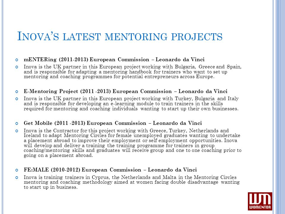 I NOVA ' S LATEST MENTORING PROJECTS mENTERing (2011-2013) European Commission – Leonardo da Vinci Inova is the UK partner in this European project working with Bulgaria, Greece and Spain, and is responsible for adapting a mentoring handbook for trainers who want to set up mentoring and coaching programmes for potential entrepreneurs across Europe.