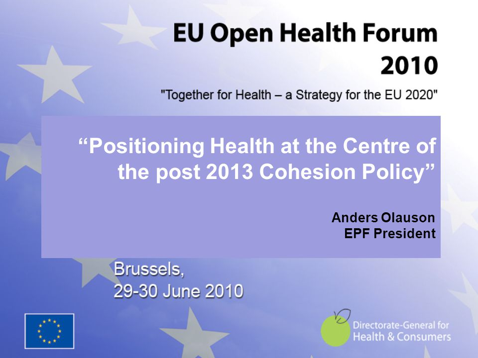 Positioning Health at the Centre of the post 2013 Cohesion Policy Anders Olauson EPF President
