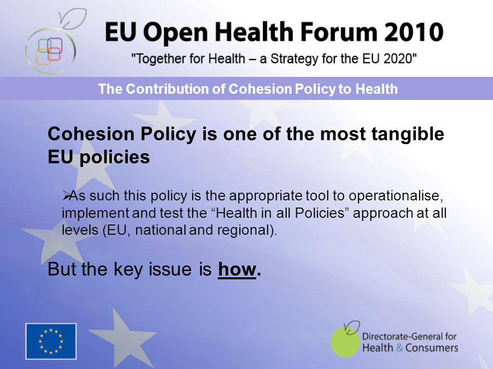 Cohesion Policy is one of the most tangible EU policies  As such this policy is the appropriate tool to operationalise, implement and test the Health in all Policies approach at all levels (EU, national and regional).