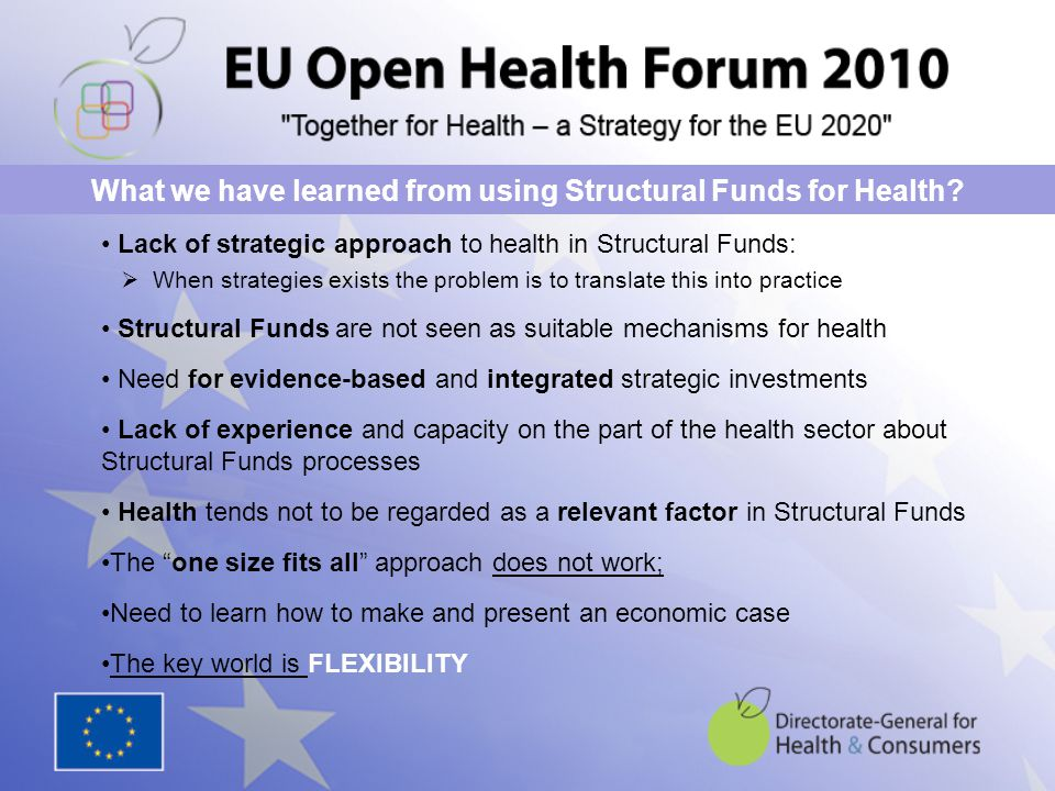 Lack of strategic approach to health in Structural Funds:  When strategies exists the problem is to translate this into practice Structural Funds are not seen as suitable mechanisms for health Need for evidence-based and integrated strategic investments Lack of experience and capacity on the part of the health sector about Structural Funds processes Health tends not to be regarded as a relevant factor in Structural Funds The one size fits all approach does not work; Need to learn how to make and present an economic case The key world is FLEXIBILITY What we have learned from using Structural Funds for Health