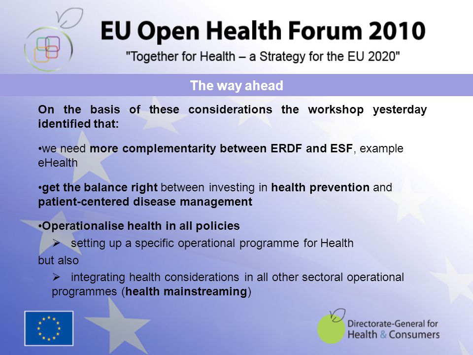 On the basis of these considerations the workshop yesterday identified that: we need more complementarity between ERDF and ESF, example eHealth get the balance right between investing in health prevention and patient-centered disease management Operationalise health in all policies  setting up a specific operational programme for Health but also  integrating health considerations in all other sectoral operational programmes (health mainstreaming) The way ahead