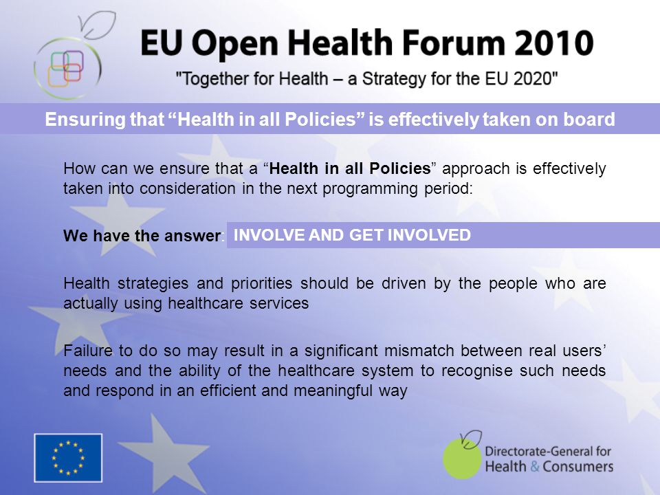 How can we ensure that a Health in all Policies approach is effectively taken into consideration in the next programming period: We have the answer: Health strategies and priorities should be driven by the people who are actually using healthcare services Failure to do so may result in a significant mismatch between real users' needs and the ability of the healthcare system to recognise such needs and respond in an efficient and meaningful way Ensuring that Health in all Policies is effectively taken on board INVOLVE AND GET INVOLVED