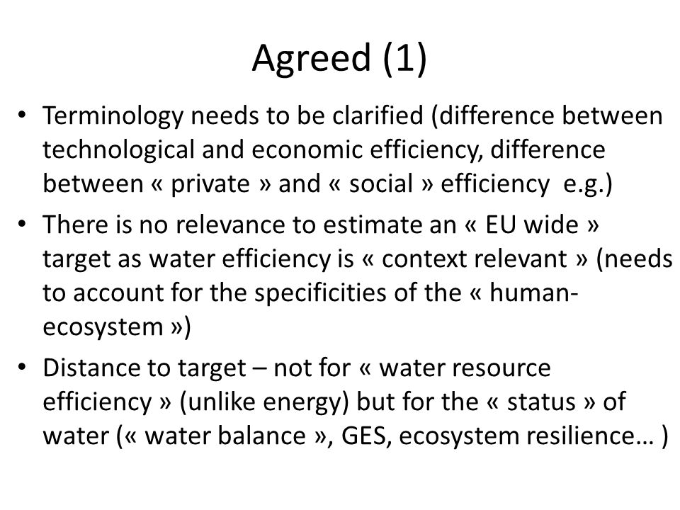 Agreed (1) Terminology needs to be clarified (difference between technological and economic efficiency, difference between « private » and « social » efficiency e.g.) There is no relevance to estimate an « EU wide » target as water efficiency is « context relevant » (needs to account for the specificities of the « human- ecosystem ») Distance to target – not for « water resource efficiency » (unlike energy) but for the « status » of water (« water balance », GES, ecosystem resilience… )