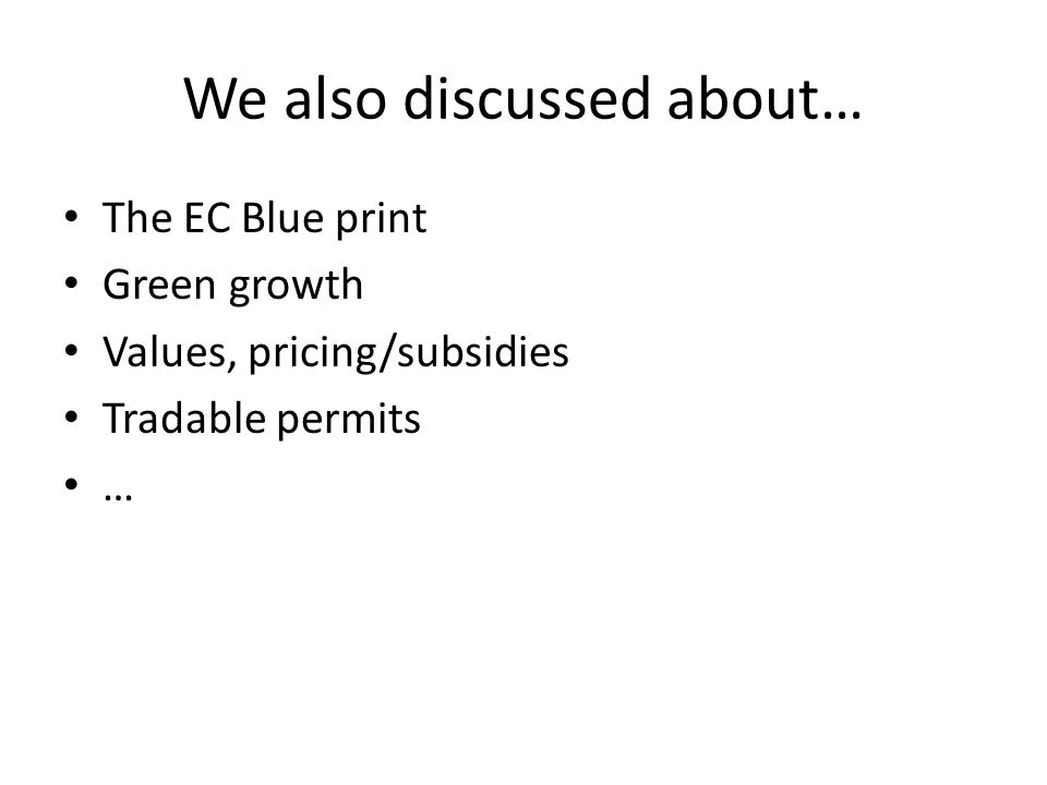We also discussed about… The EC Blue print Green growth Values, pricing/subsidies Tradable permits …