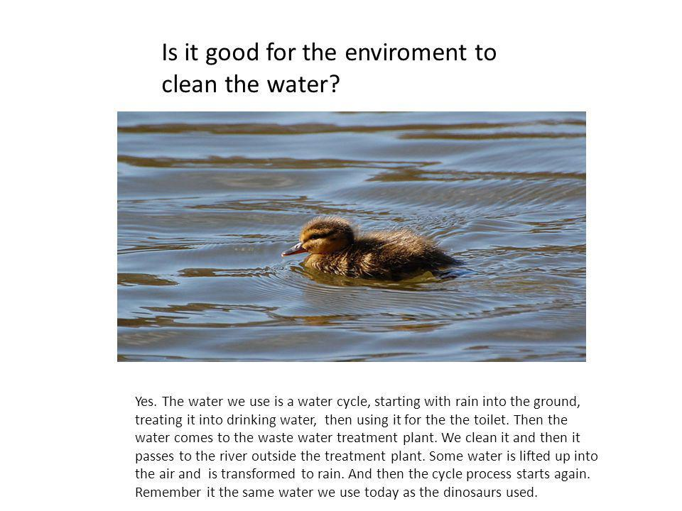Is it good for the enviroment to clean the water. Yes.
