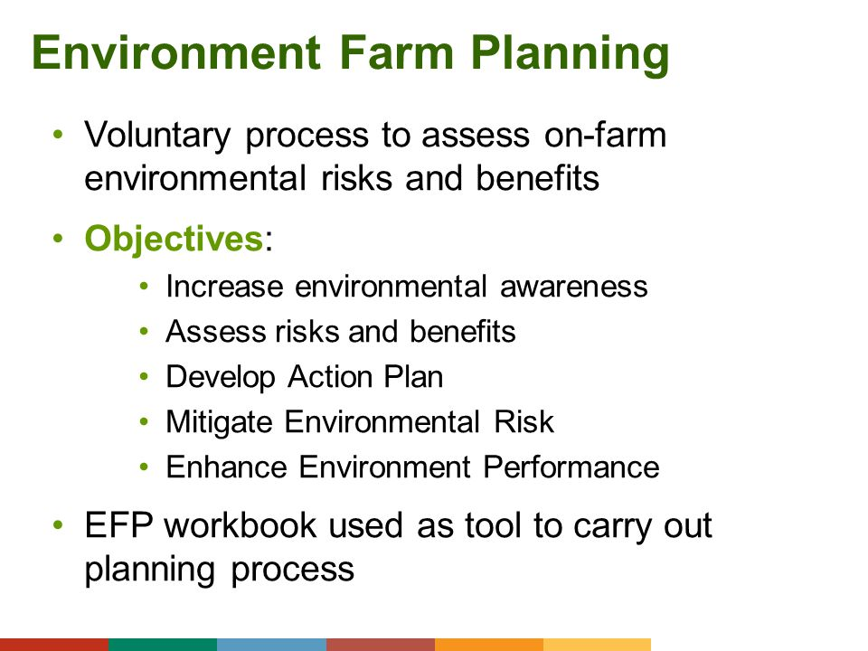 Environment Farm Planning Voluntary process to assess on-farm environmental risks and benefits Objectives: Increase environmental awareness Assess ris