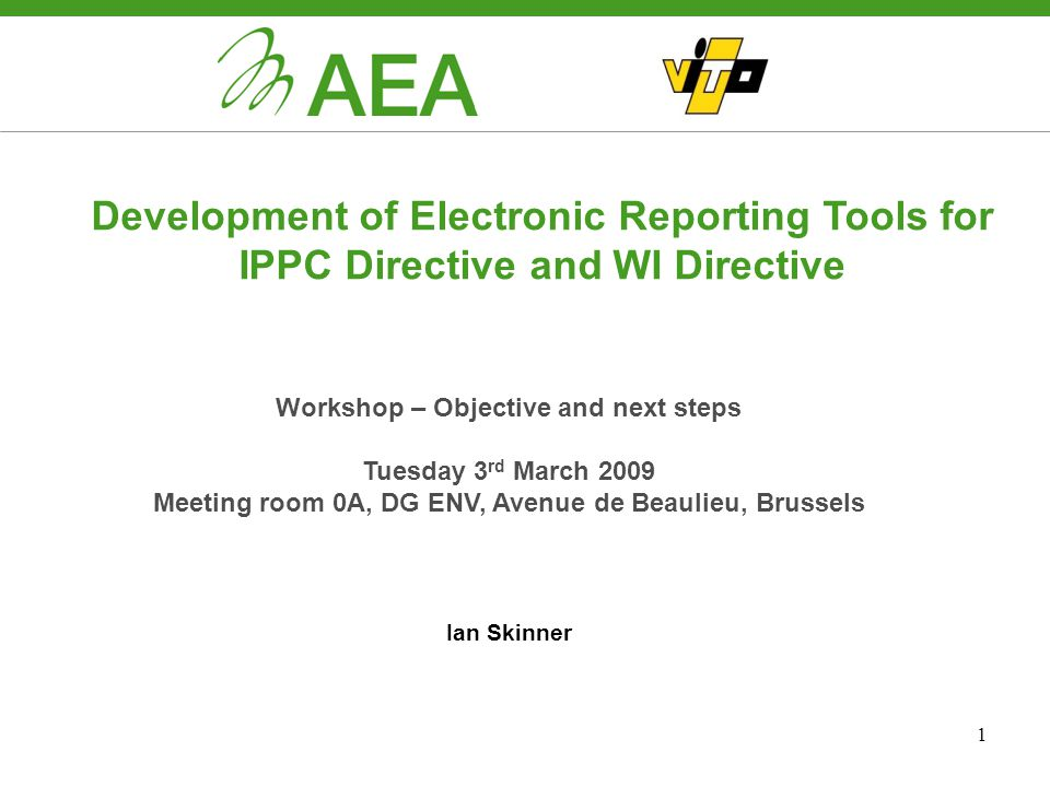 1 Development of Electronic Reporting Tools for IPPC Directive and WI Directive Workshop – Objective and next steps Tuesday 3 rd March 2009 Meeting room 0A, DG ENV, Avenue de Beaulieu, Brussels Ian Skinner