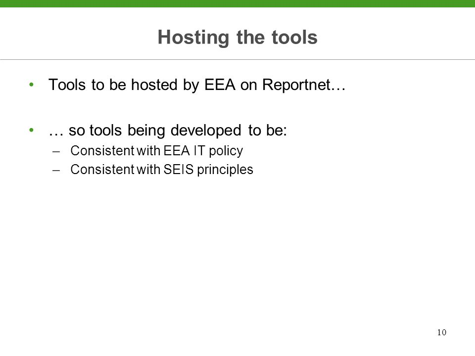 10 Hosting the tools Tools to be hosted by EEA on Reportnet… … so tools being developed to be: –Consistent with EEA IT policy –Consistent with SEIS principles