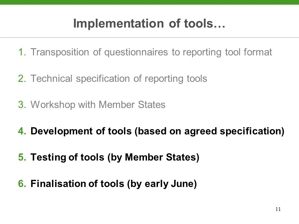 11 Implementation of tools… 1.Transposition of questionnaires to reporting tool format 2.Technical specification of reporting tools 3.Workshop with Member States 4.Development of tools (based on agreed specification) 5.Testing of tools (by Member States) 6.Finalisation of tools (by early June)