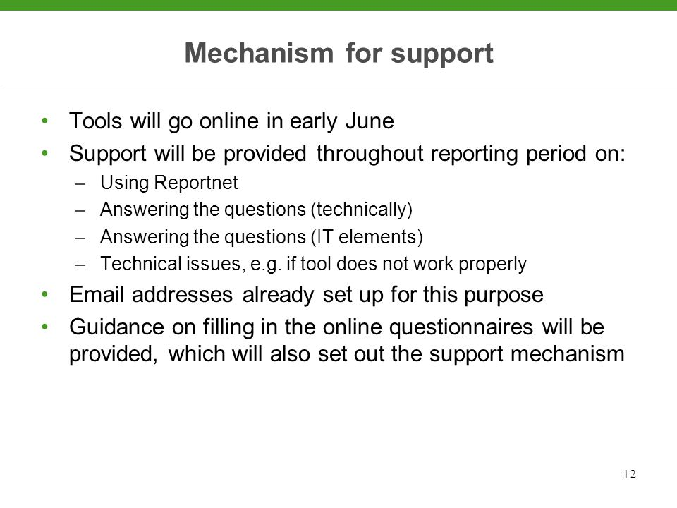 12 Mechanism for support Tools will go online in early June Support will be provided throughout reporting period on: –Using Reportnet –Answering the questions (technically) –Answering the questions (IT elements) –Technical issues, e.g.