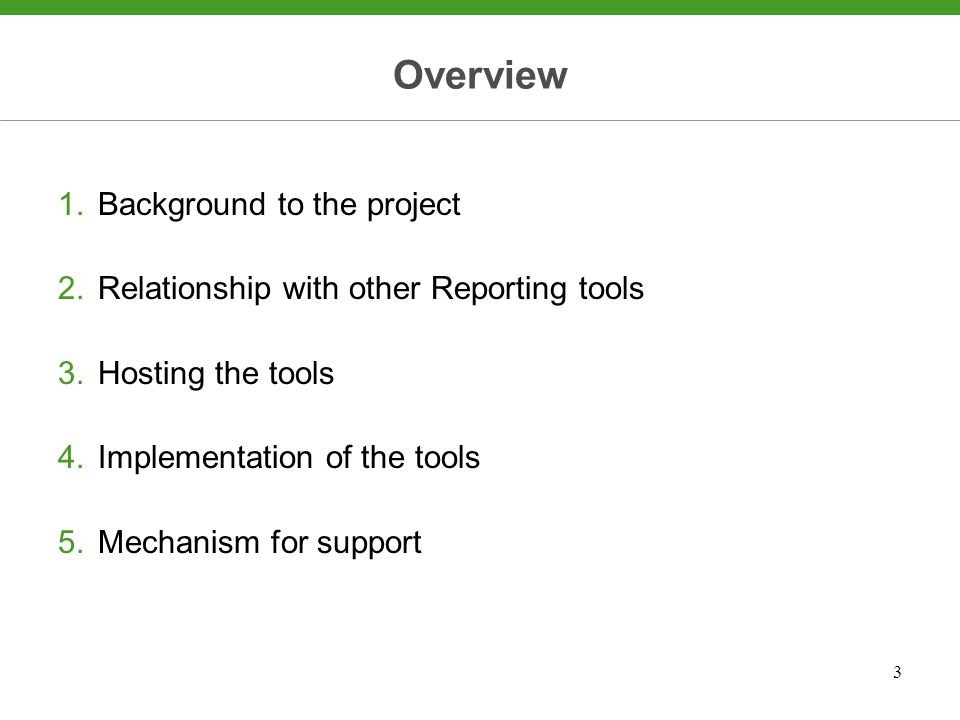 3 Overview 1.Background to the project 2.Relationship with other Reporting tools 3.Hosting the tools 4.Implementation of the tools 5.Mechanism for support